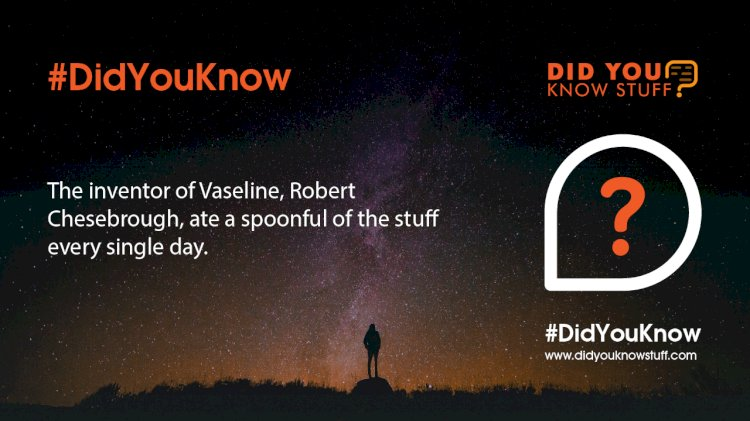 The inventor of Vaseline, Robert Chesebrough, ate a spoonful of the stuff every single day.
